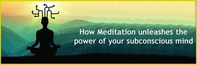How Meditation unleashes the power of your subconscious mind