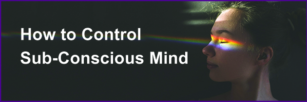 How to Control Sub-Conscious Mind